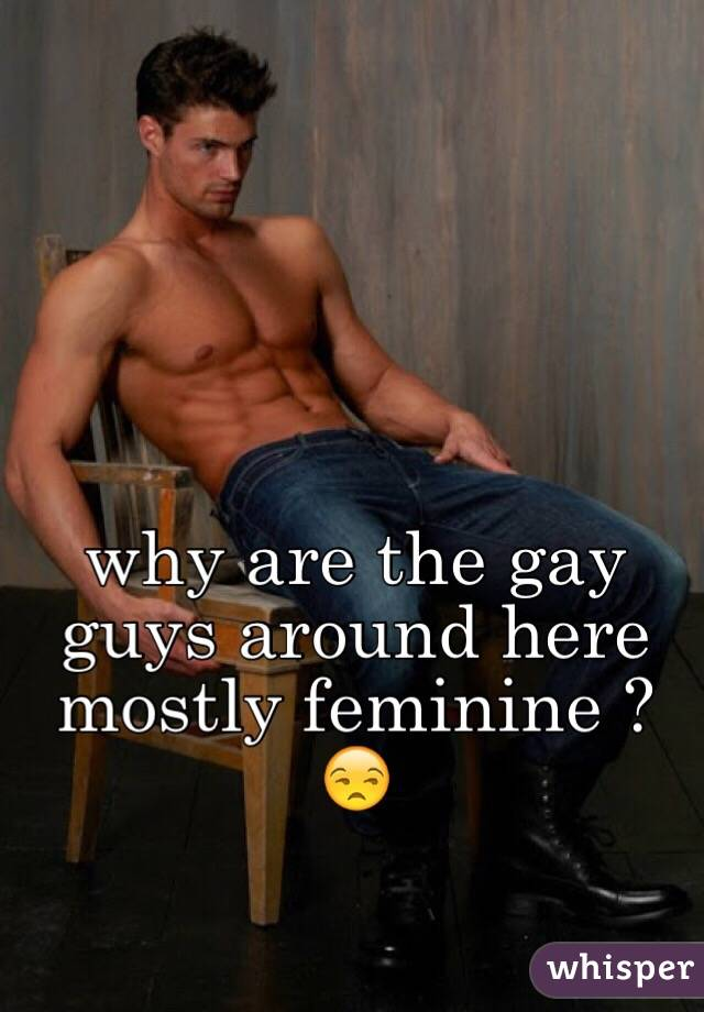 why are the gay guys around here mostly feminine ? 😒