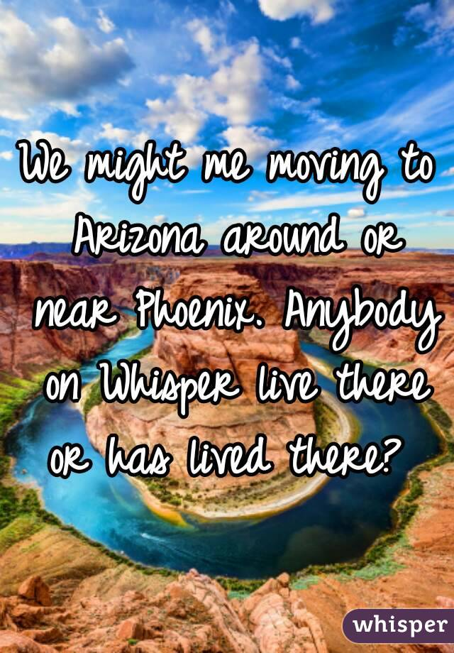 We might me moving to Arizona around or near Phoenix. Anybody on Whisper live there or has lived there?