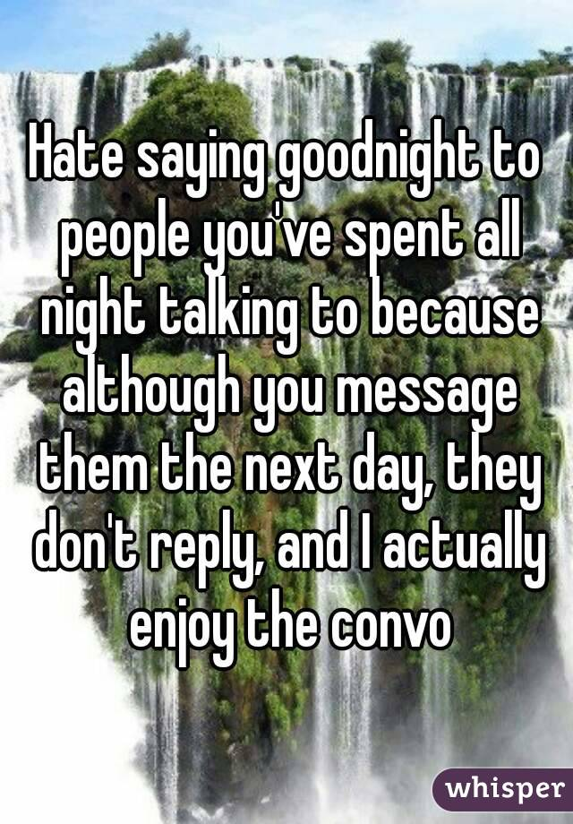 Hate saying goodnight to people you've spent all night talking to because although you message them the next day, they don't reply, and I actually enjoy the convo