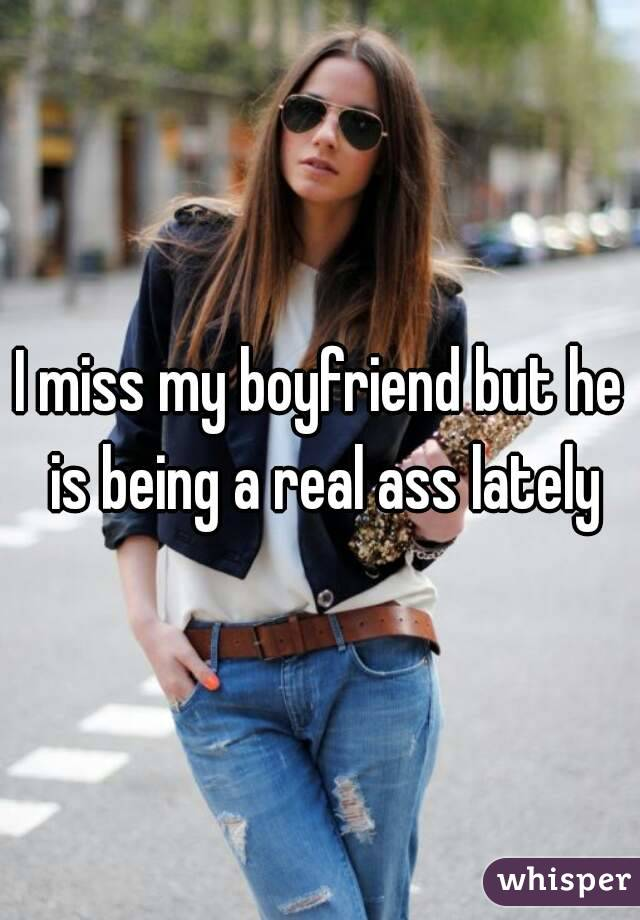 I miss my boyfriend but he is being a real ass lately