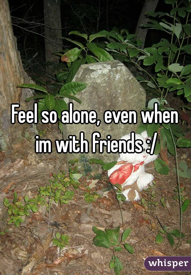 Feel so alone, even when im with friends :/