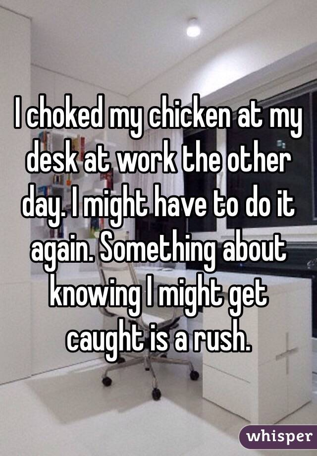 I choked my chicken at my desk at work the other day. I might have to do it again. Something about knowing I might get caught is a rush.