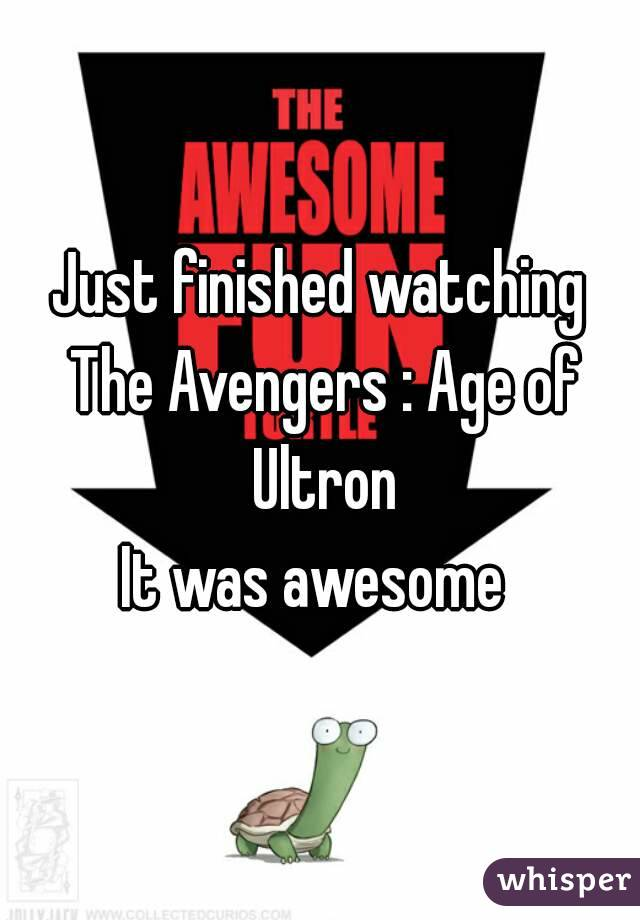 Just finished watching The Avengers : Age of Ultron It was awesome