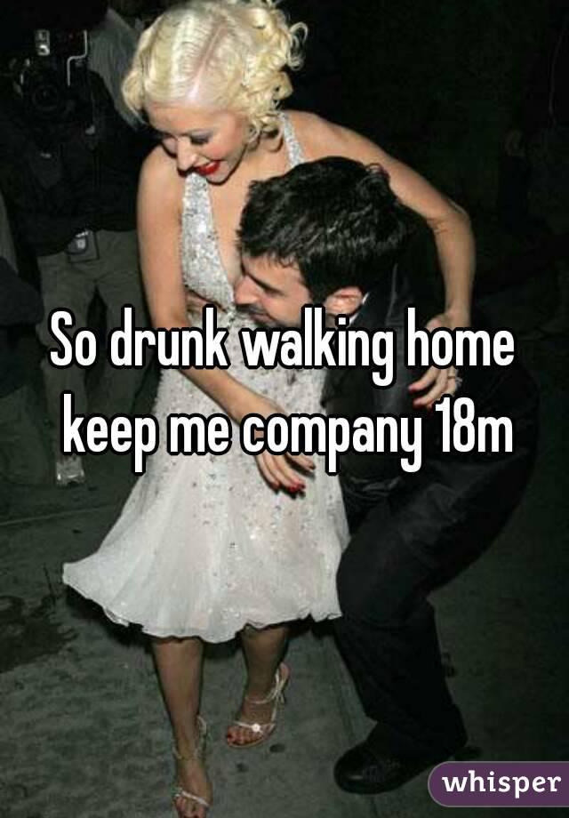 So drunk walking home keep me company 18m