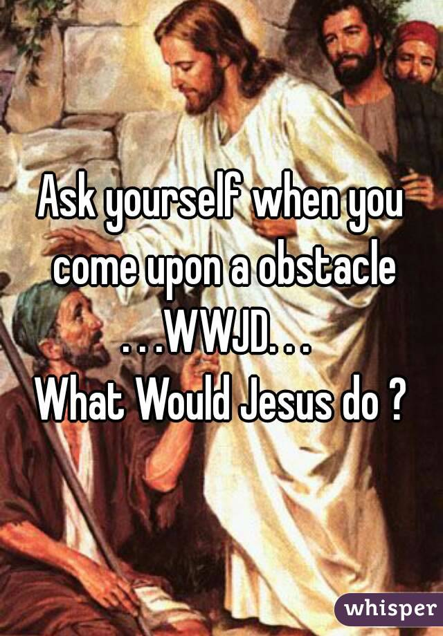 Ask yourself when you come upon a obstacle . . .WWJD. . .  What Would Jesus do ?