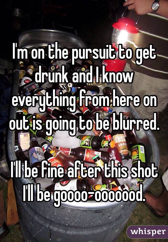 I'm on the pursuit to get drunk and I know everything from here on out is going to be blurred.   I'll be fine after this shot I'll be goooo-ooooood.