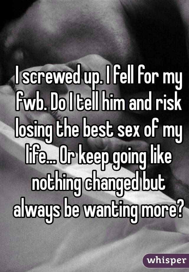 I screwed up. I fell for my fwb. Do I tell him and risk losing the best sex of my life... Or keep going like nothing changed but always be wanting more?