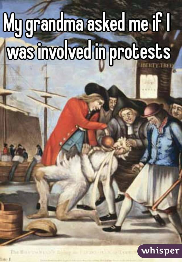 My grandma asked me if I was involved in protests