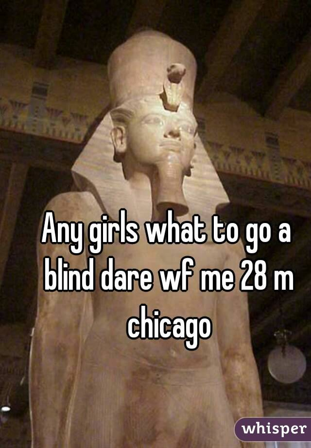 Any girls what to go a blind dare wf me 28 m chicago