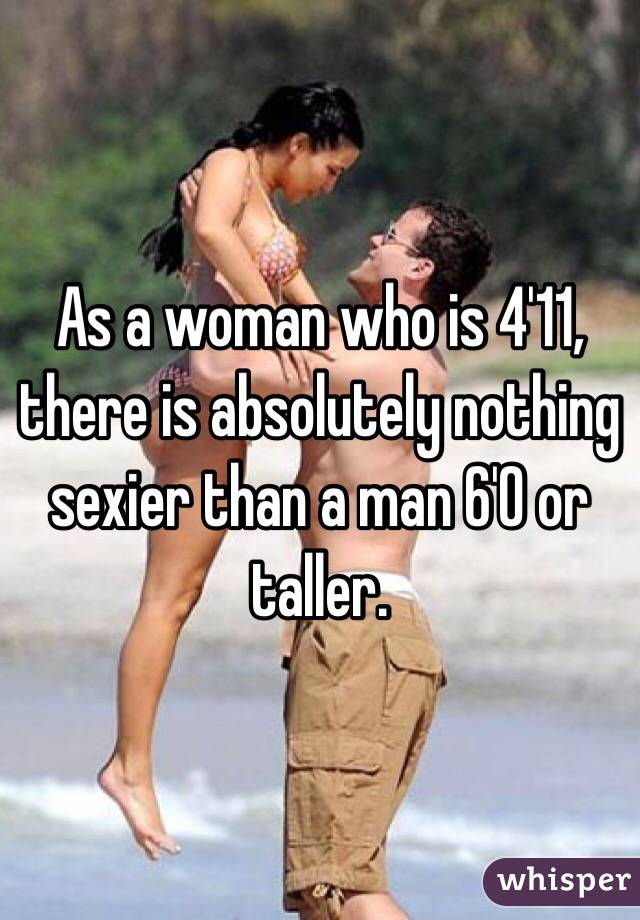 As a woman who is 4'11, there is absolutely nothing sexier than a man 6'0 or taller.