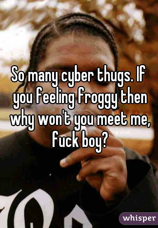 So many cyber thugs. If you feeling froggy then why won't you meet me, fuck boy?