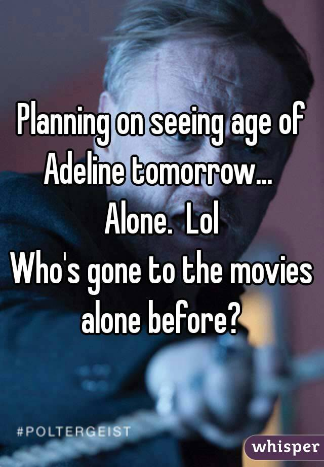 Planning on seeing age of Adeline tomorrow...   Alone.  Lol  Who's gone to the movies alone before?