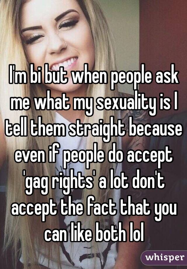I'm bi but when people ask me what my sexuality is I tell them straight because even if people do accept 'gag rights' a lot don't accept the fact that you can like both lol