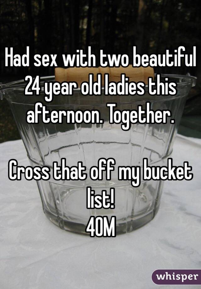 Had sex with two beautiful 24 year old ladies this afternoon. Together.  Cross that off my bucket list! 40M