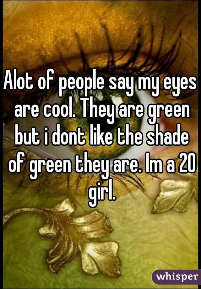 Alot of people say my eyes are cool. They are green but i dont like the shade of green they are. Im a 20 girl.