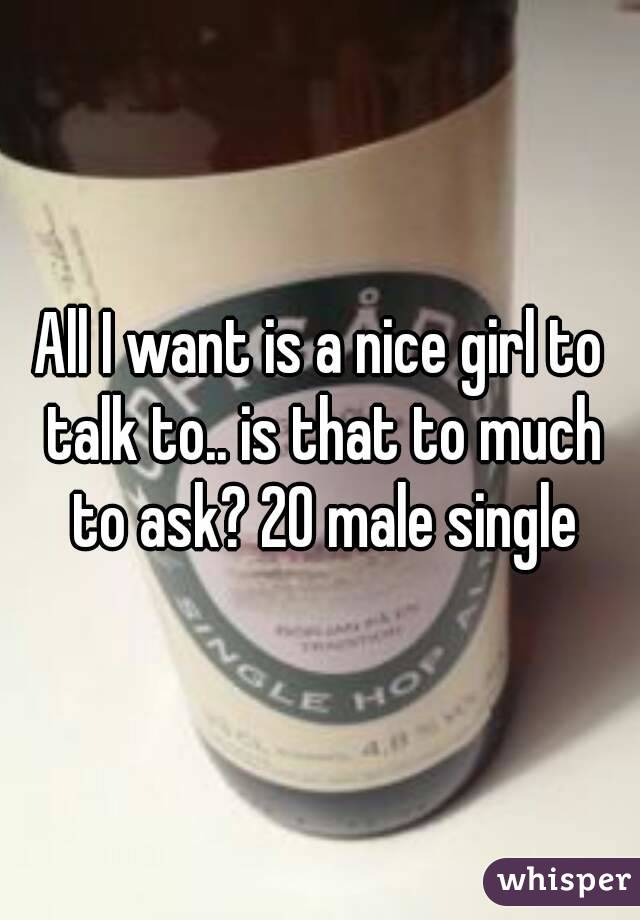 All I want is a nice girl to talk to.. is that to much to ask? 20 male single
