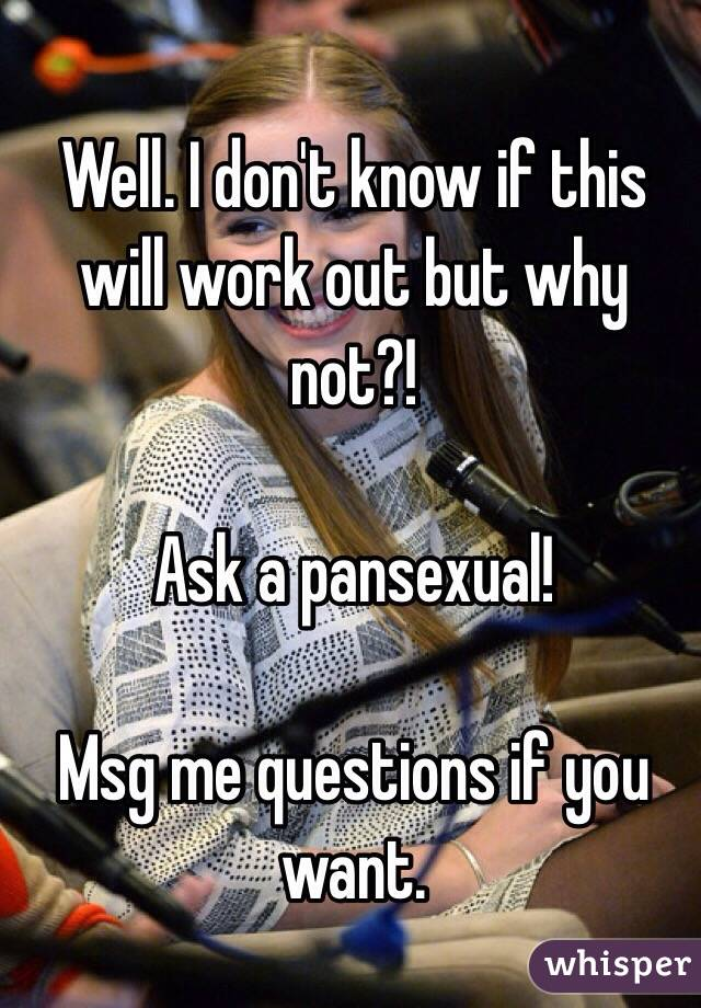 Well. I don't know if this will work out but why not?!  Ask a pansexual!   Msg me questions if you want.