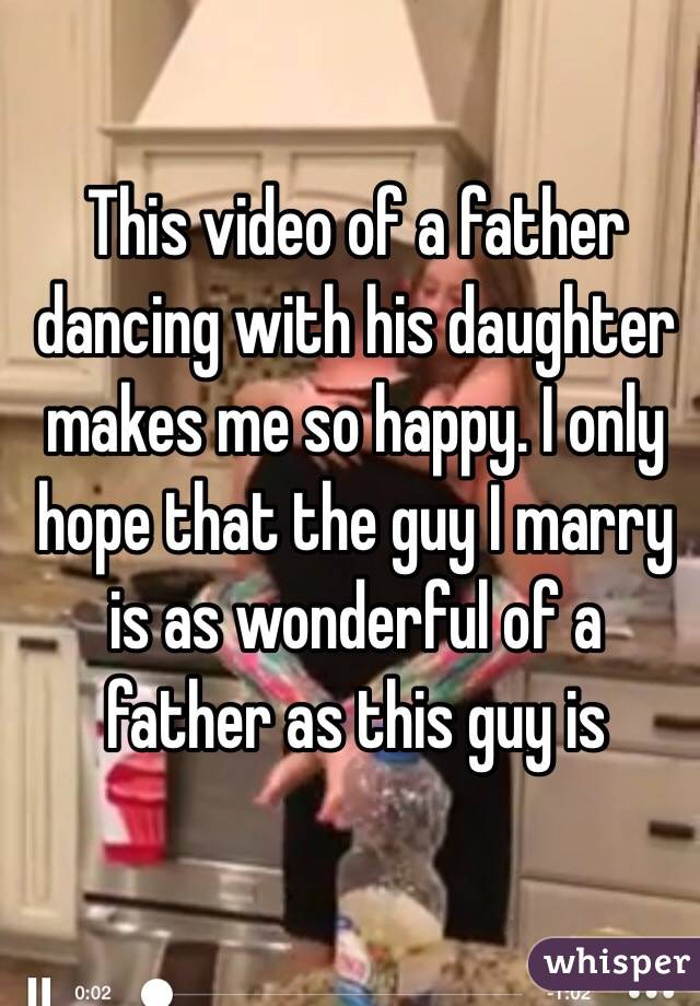 This video of a father dancing with his daughter makes me so happy. I only hope that the guy I marry is as wonderful of a father as this guy is