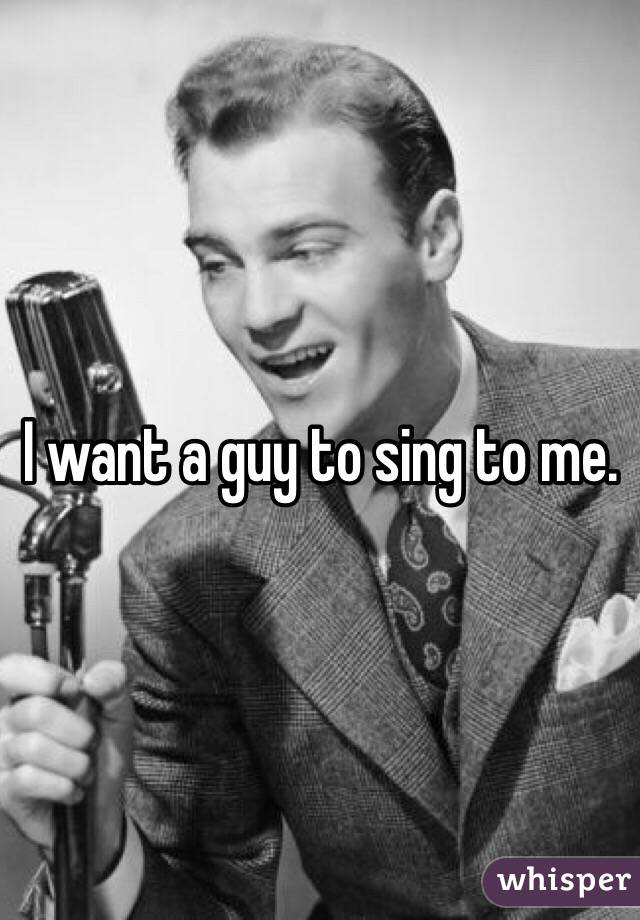I want a guy to sing to me.