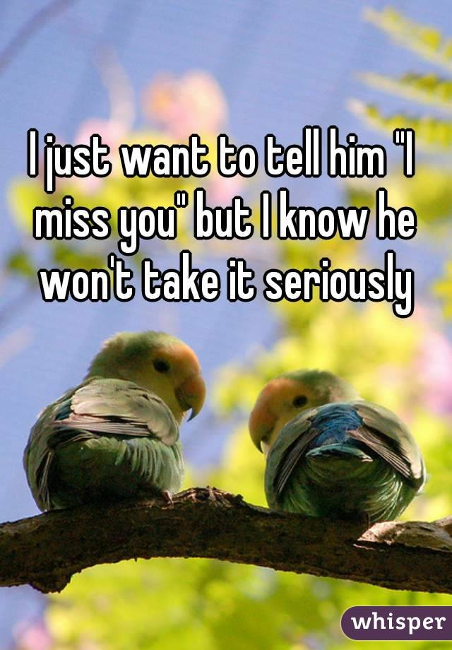 """I just want to tell him """"I miss you"""" but I know he won't take it seriously"""