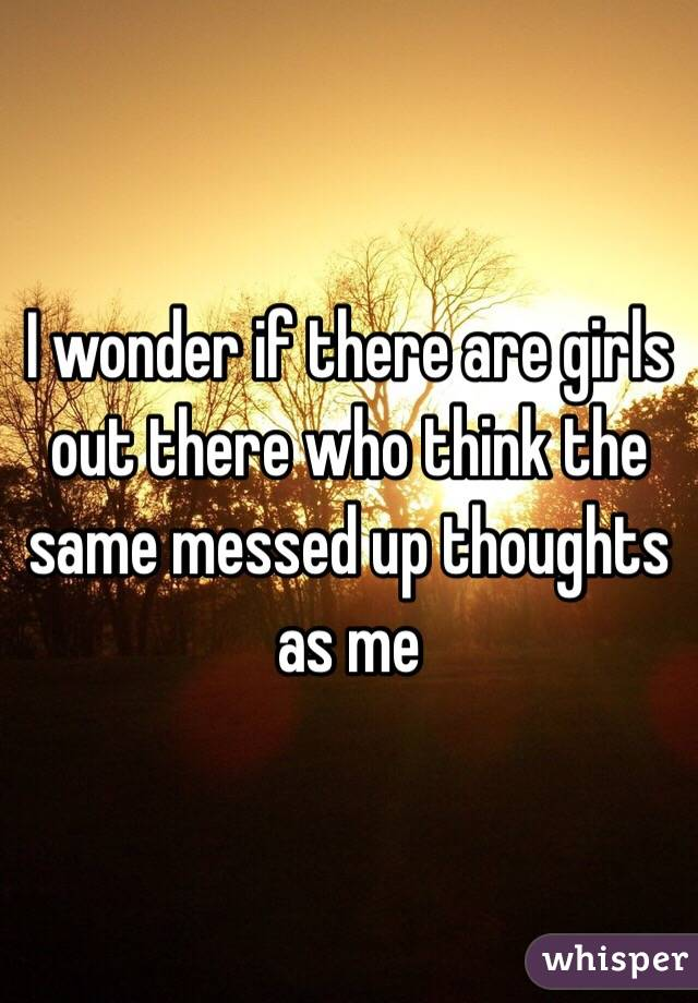 I wonder if there are girls out there who think the same messed up thoughts as me