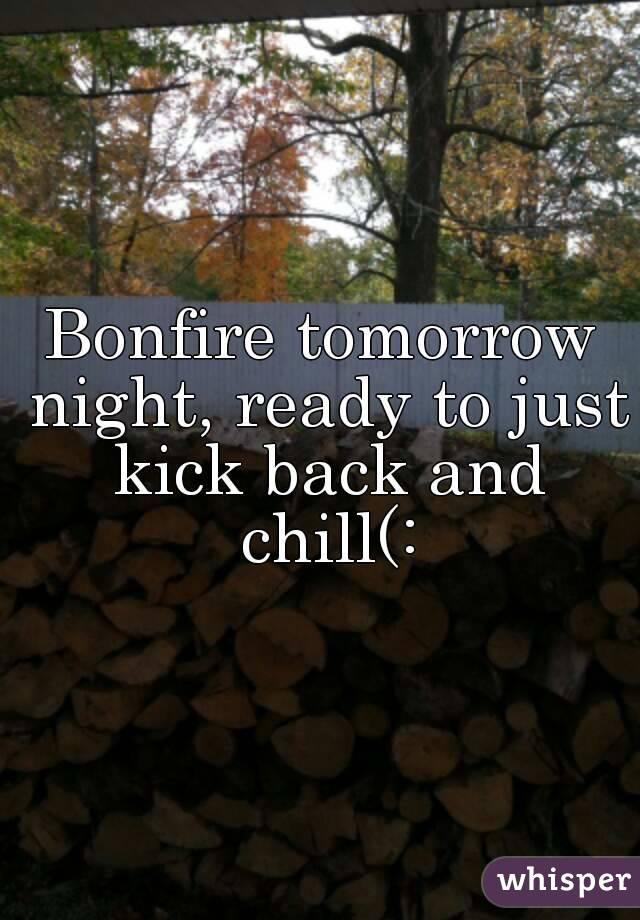 Bonfire tomorrow night, ready to just kick back and chill(: