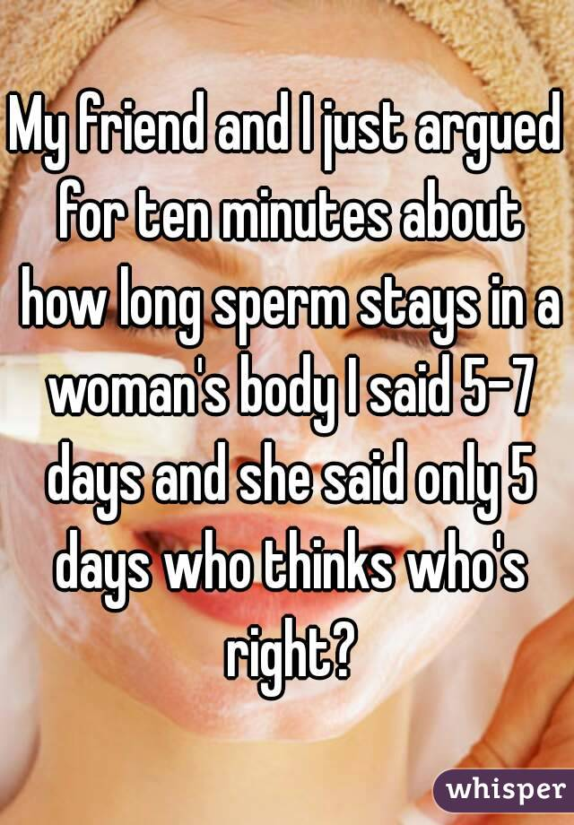 My friend and I just argued for ten minutes about how long sperm stays in a woman's body I said 5-7 days and she said only 5 days who thinks who's right?