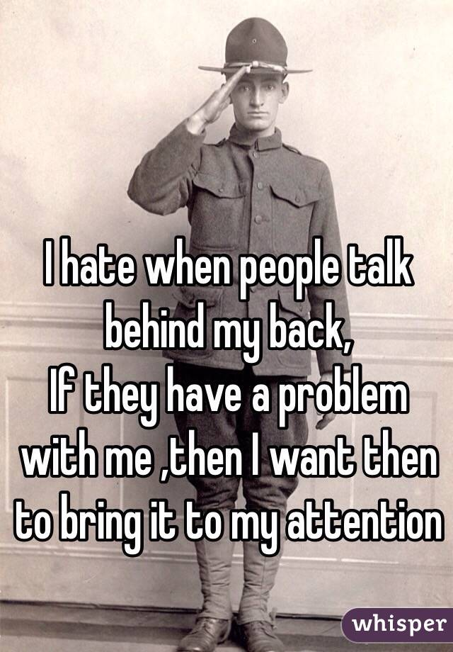 I hate when people talk behind my back,  If they have a problem with me ,then I want then to bring it to my attention