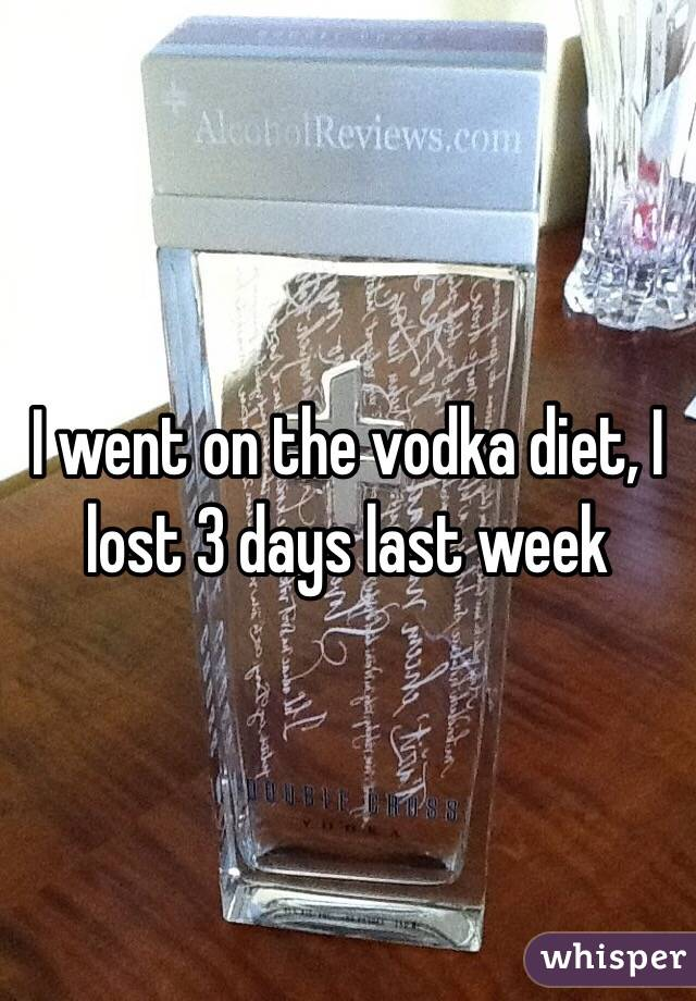I went on the vodka diet, I lost 3 days last week