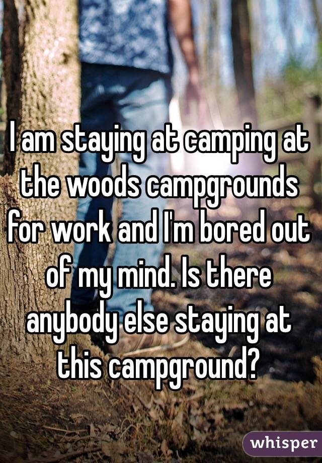 I am staying at camping at the woods campgrounds for work and I'm bored out of my mind. Is there anybody else staying at this campground?