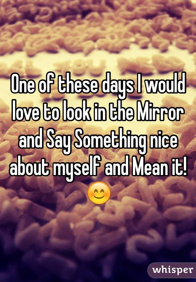 One of these days I would love to look in the Mirror and Say Something nice about myself and Mean it! 😊