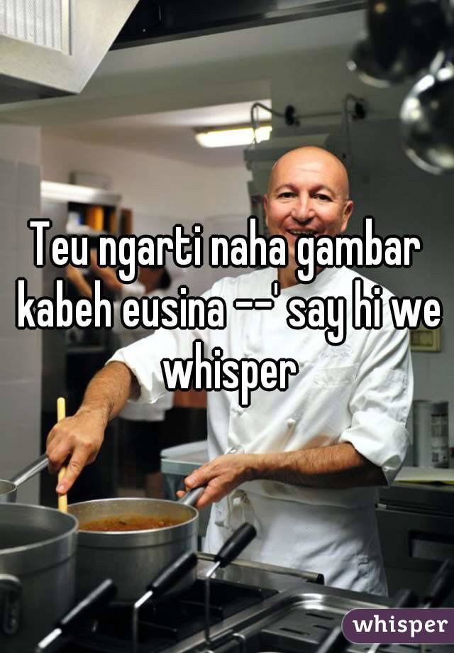 Teu ngarti naha gambar kabeh eusina --' say hi we whisper