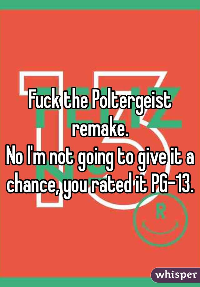 Fuck the Poltergeist remake. No I'm not going to give it a chance, you rated it PG-13.