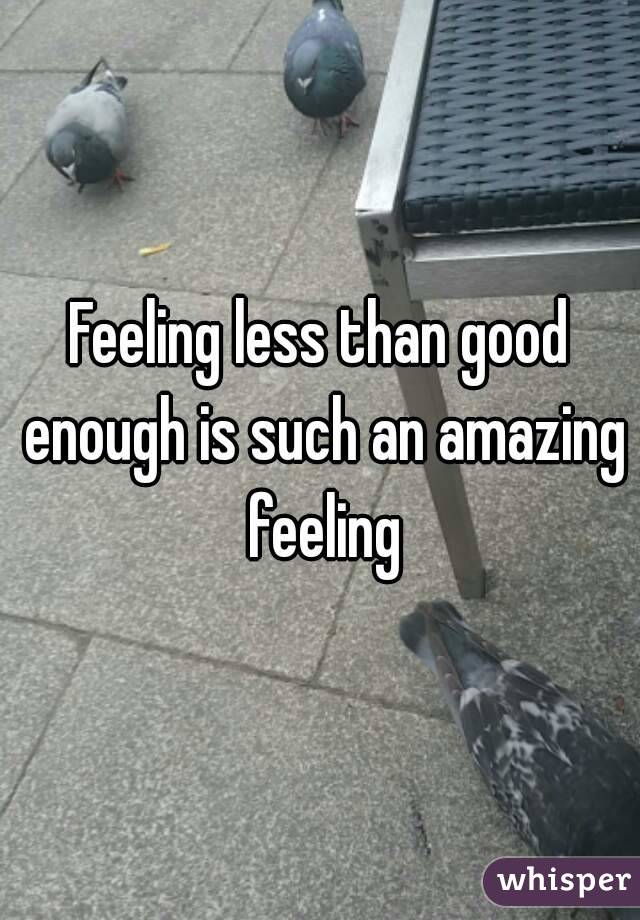 Feeling less than good enough is such an amazing feeling