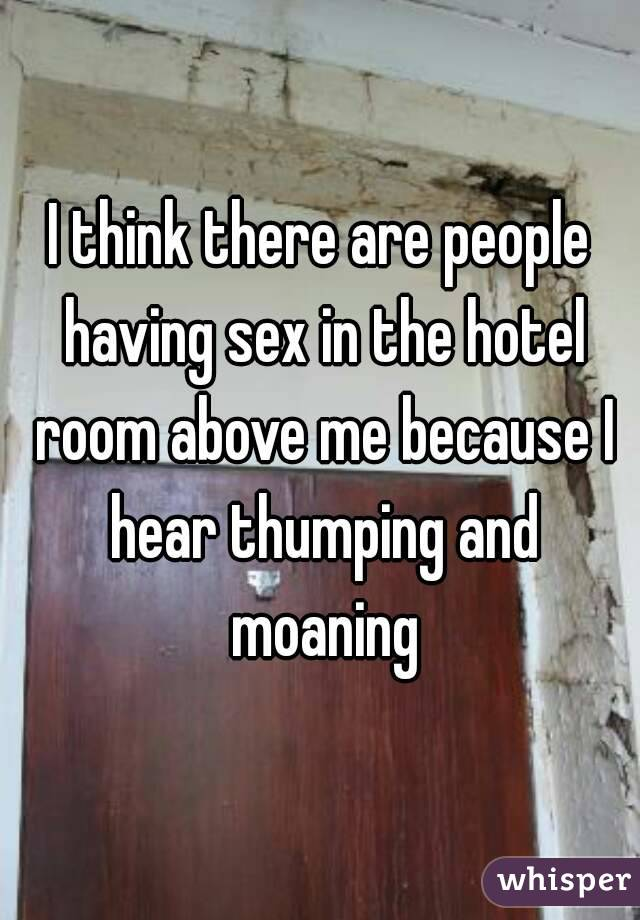 I think there are people having sex in the hotel room above me because I hear thumping and moaning