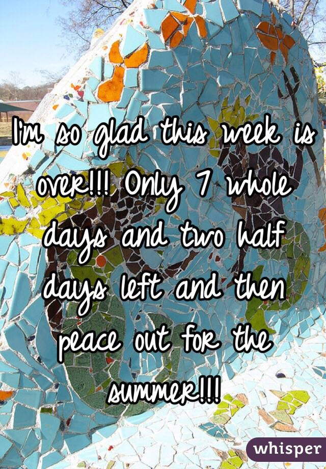 I'm so glad this week is over!!! Only 7 whole days and two half days left and then peace out for the summer!!!