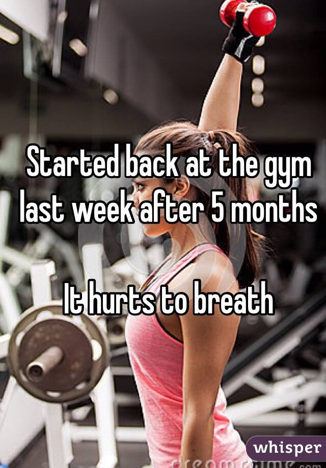 Started back at the gym last week after 5 months   It hurts to breath