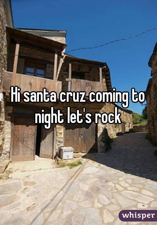 Hi santa cruz coming to night let's rock
