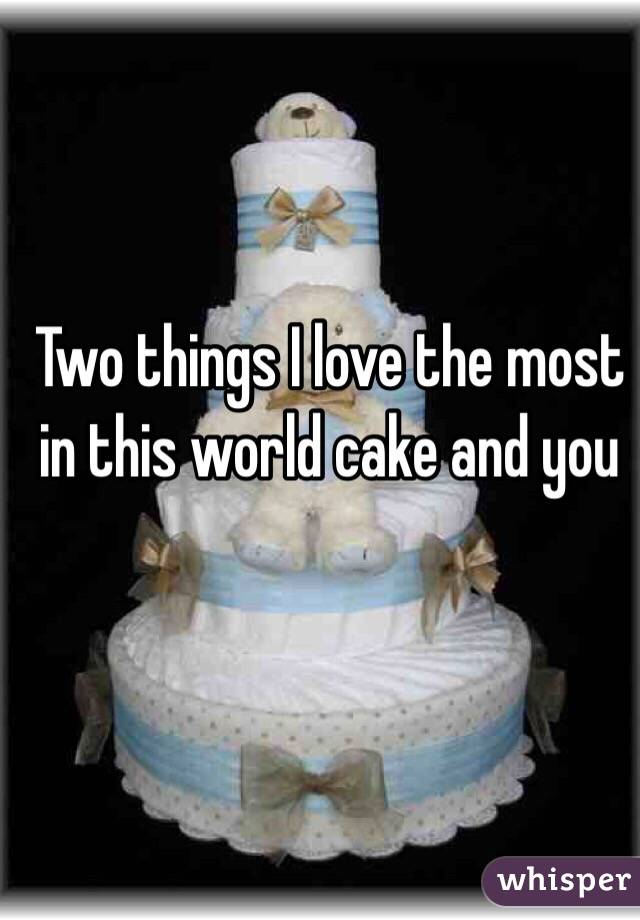 Two things I love the most in this world cake and you