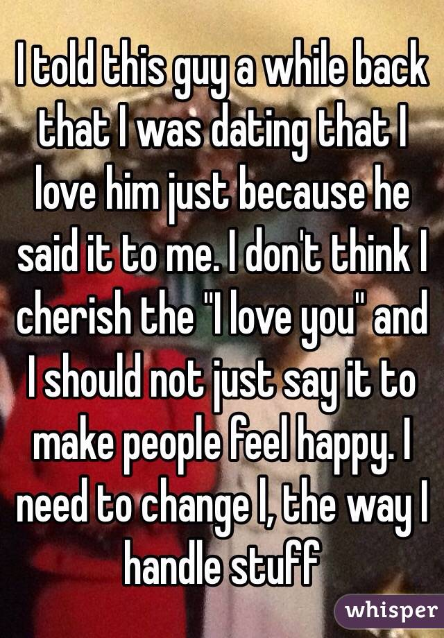 """I told this guy a while back that I was dating that I love him just because he said it to me. I don't think I cherish the """"I love you"""" and I should not just say it to make people feel happy. I need to change l, the way I handle stuff"""