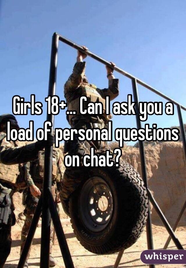 Girls 18+... Can I ask you a load of personal questions on chat?