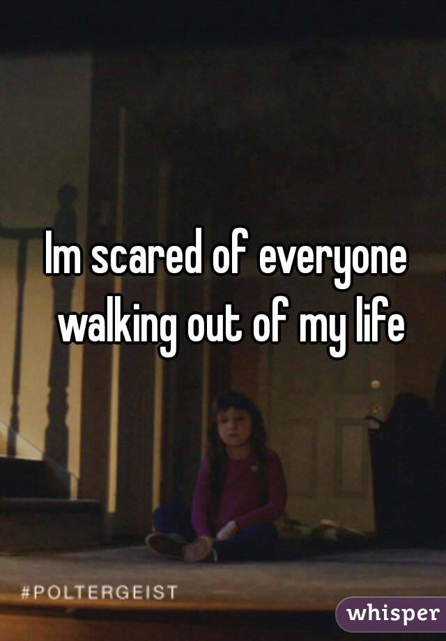 Im scared of everyone walking out of my life