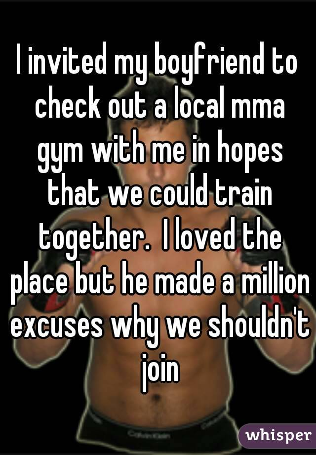 I invited my boyfriend to check out a local mma gym with me in hopes that we could train together.  I loved the place but he made a million excuses why we shouldn't join