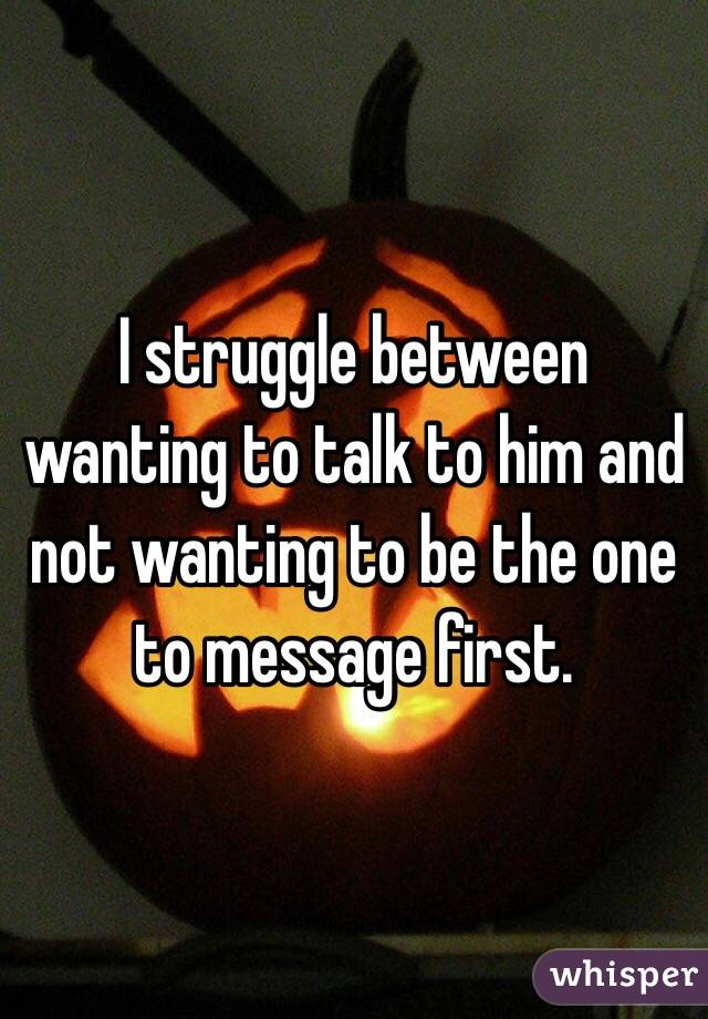 I struggle between wanting to talk to him and not wanting to be the one to message first.