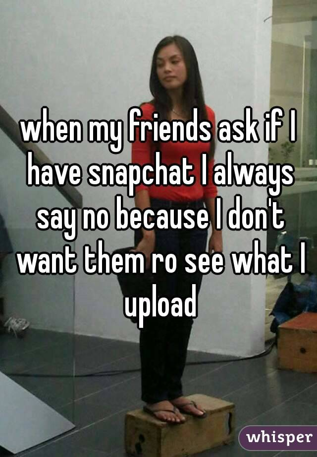 when my friends ask if I have snapchat I always say no because I don't want them ro see what I upload