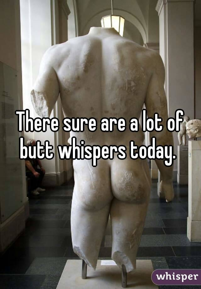 There sure are a lot of butt whispers today.