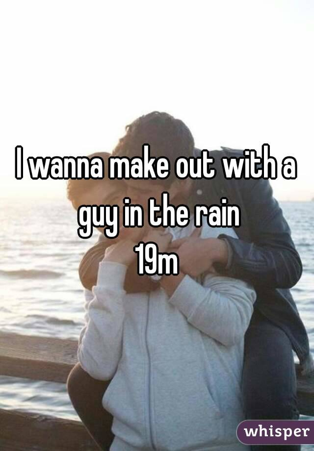 I wanna make out with a guy in the rain 19m