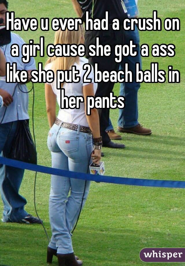 Have u ever had a crush on a girl cause she got a ass like she put 2 beach balls in her pants