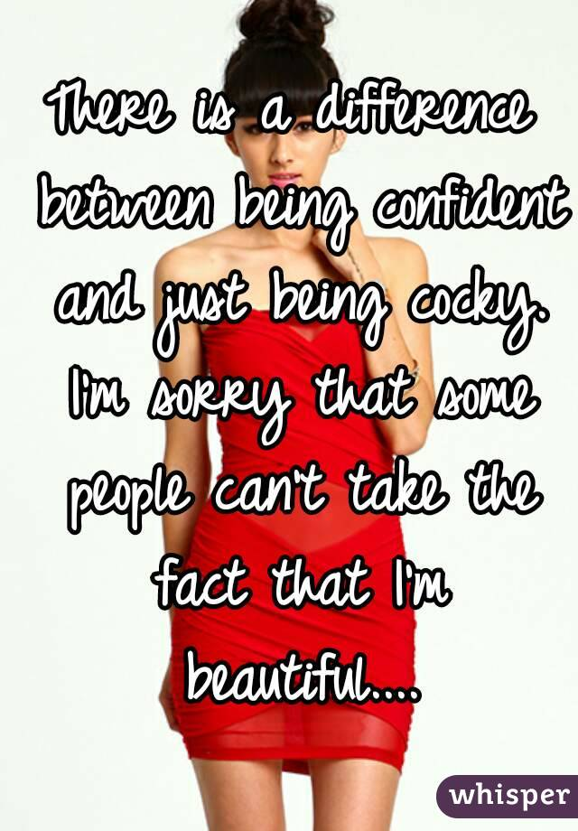 There is a difference between being confident and just being cocky. I'm sorry that some people can't take the fact that I'm beautiful....