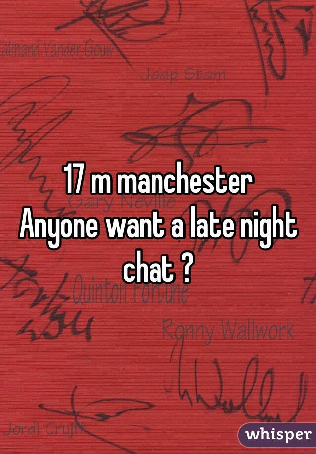 17 m manchester  Anyone want a late night chat ?